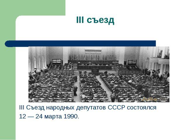 III съезд III Съезд народных депутатов СССР состоялся 12 — 24 марта 1990.