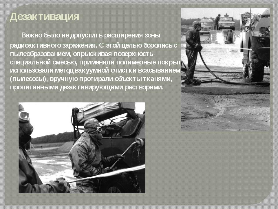 Дезактивация Важно было не допустить расширения зоны радиоактивного зараж...