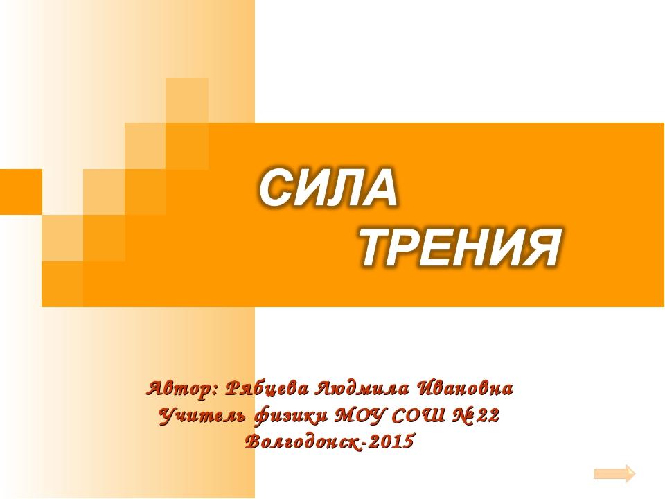 Автор: Рябцева Людмила Ивановна Учитель физики МОУ СОШ № 22 Волгодонск-2015
