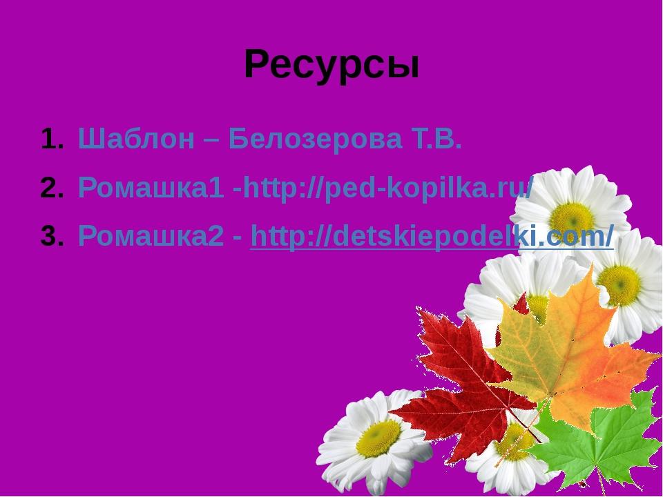Ресурсы Шаблон – Белозерова Т.В. Ромашка1 -http://ped-kopilka.ru/ Ромашка2 -...
