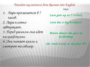 Translate my sentences from Russian into English. Лара просыпается в 7 часов.