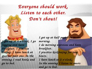 Everyone should work. Listen to each other. Don't shout! I get up at 6 o'cloc