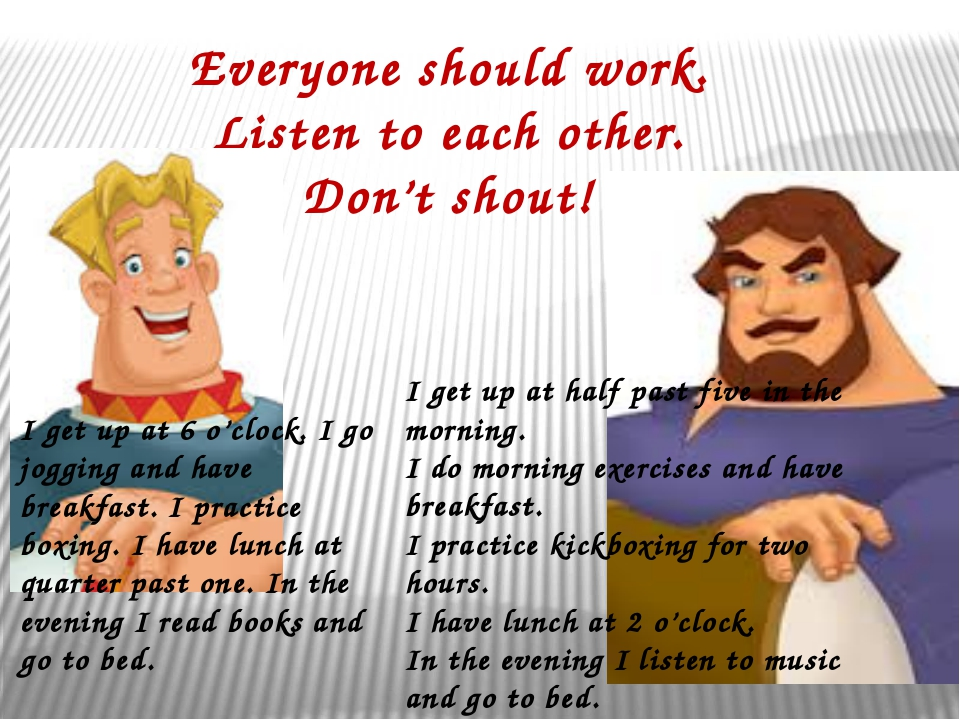 Everyone should work. Listen to each other. Don't shout! I get up at 6 o'cloc...
