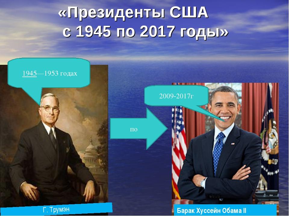 «Президенты США с 1945 по 2017 годы» по 2009-2017г 1945—1953годах Барак Хус...