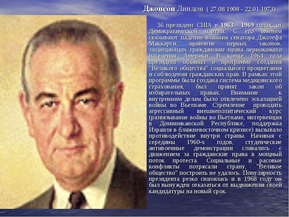 Джонсон Линдон ( 27.08.1908 - 22.01.1973) 36 президент США в 1963 - 1969 года...