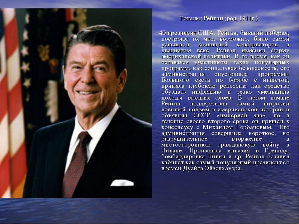 Рональд Рейган (род. 1911г.) 40 президент США. Рейган, бывший либерал, постро...