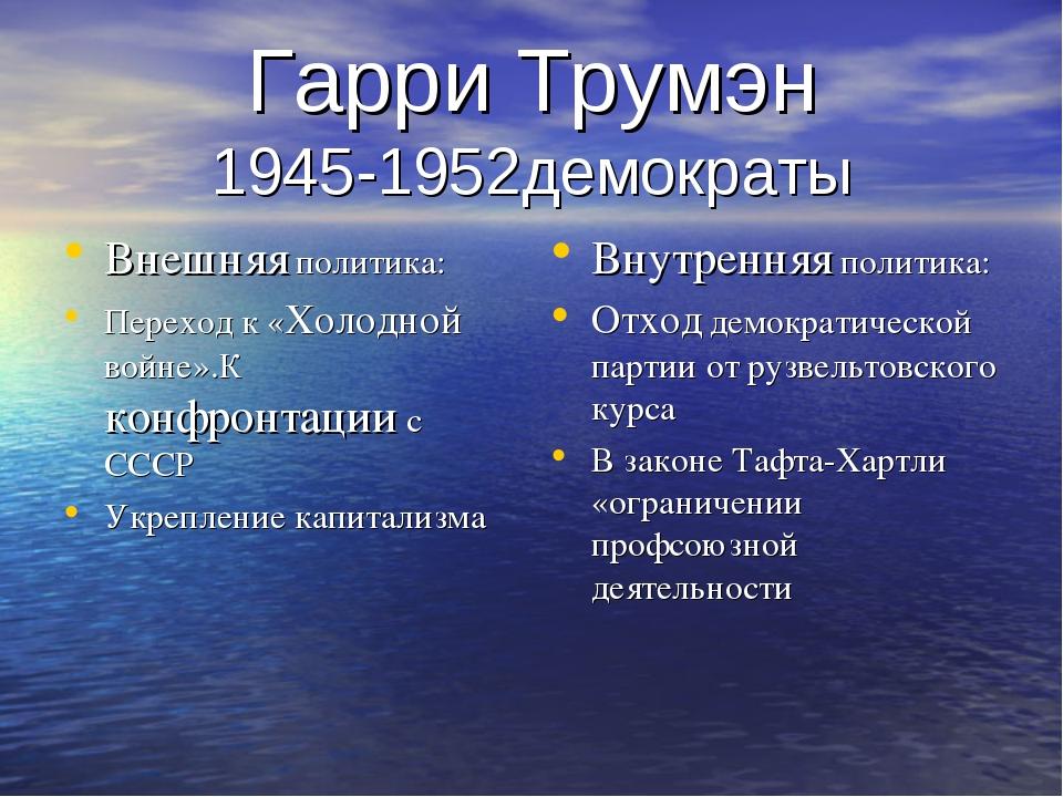Гарри Трумэн 1945-1952демократы Внешняя политика: Переход к «Холодной войне»....