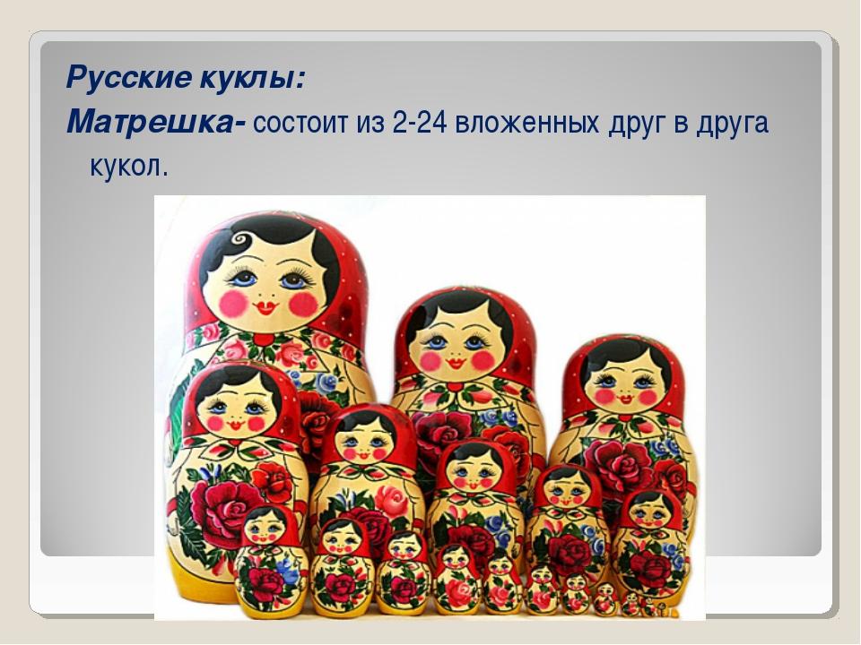 Русские куклы: Матрешка- состоит из 2-24 вложенных друг в друга кукол.