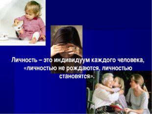 Личность – это индивидуум каждого человека, «личностью не рождаются, личность