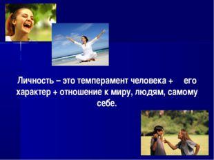 Личность – это темперамент человека + его характер + отношение к миру, людям,