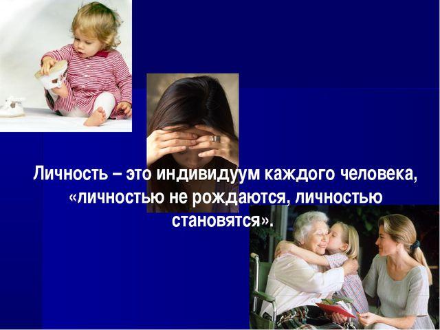 Личность – это индивидуум каждого человека, «личностью не рождаются, личность...