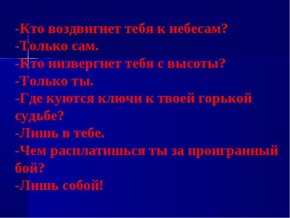 -Кто воздвигнет тебя к небесам? -Только сам. -Кто низвергнет тебя с высоты? -...