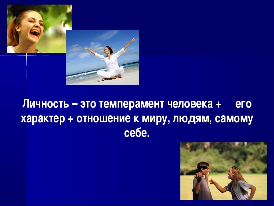 Личность – это темперамент человека + его характер + отношение к миру, людям,...