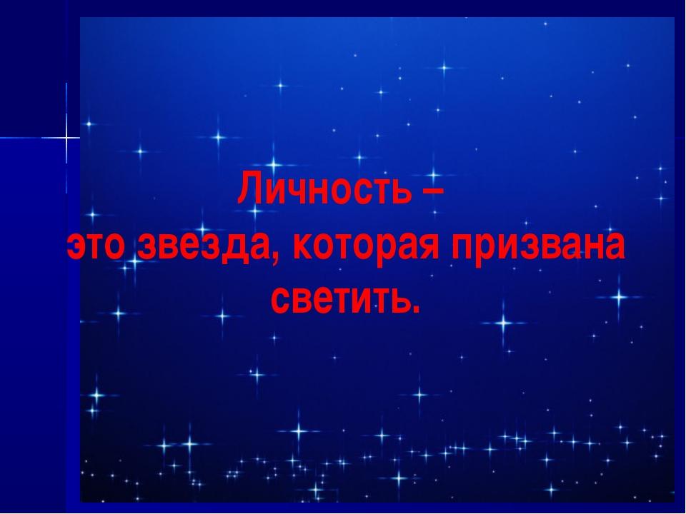 Личность – это звезда, которая призвана светить.