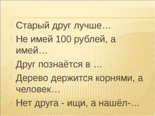 Старый друг лучше… Не имей 100 рублей, а имей… Друг познаётся в … Дерево дер
