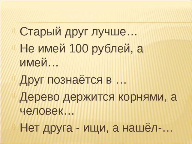 Старый друг лучше… Не имей 100 рублей, а имей… Друг познаётся в … Дерево дер...