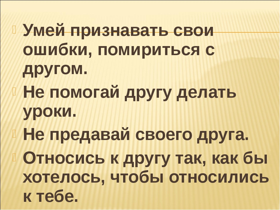 Умей признавать свои ошибки, помириться с другом. Не помогай другу делать уро...