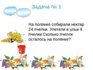 Задача № 1 На полянке собирали нектар 24 пчелки. Улетели в ульи 4 пчелки.Скол