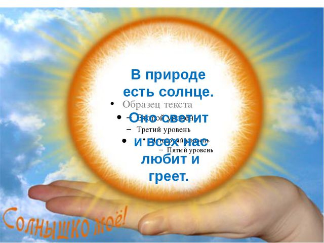 В природе есть солнце. Оно светит и всех нас любит и греет.