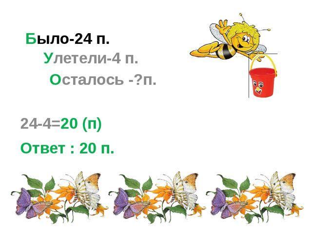 Было-24 п. 24-4=20 (п) Ответ : 20 п. Улетели-4 п. Осталось -?п.