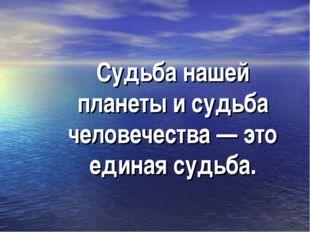 Судьба нашей планеты и судьба человечества — это единая судьба.