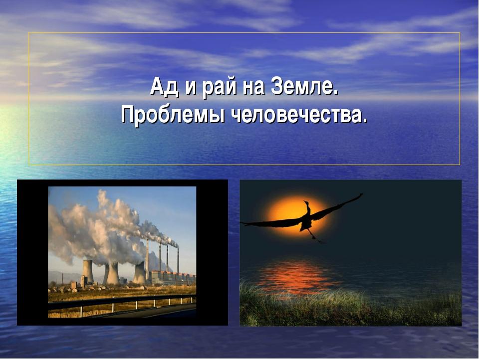 Ад и рай на Земле. Проблемы человечества.