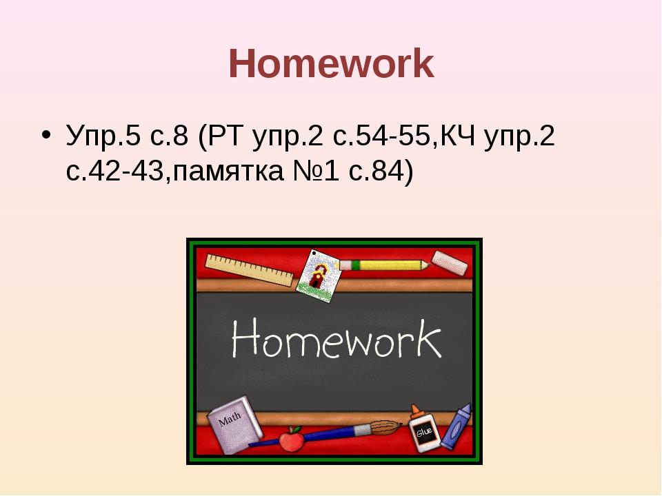 Homework Упр.5 с.8 (РТ упр.2 с.54-55,КЧ упр.2 с.42-43,памятка №1 с.84)