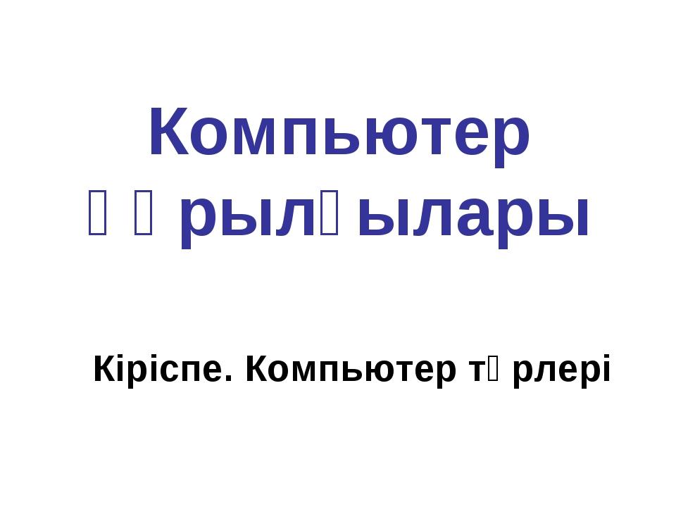Компьютер құрылғылары Кіріспе. Компьютер түрлері