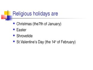 Religious holidays are Christmas (the7th of January) Easter Shrovetide St.Val