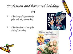 Profession and honoured holidays are The Day of Knowledge (the 1th of Septemb