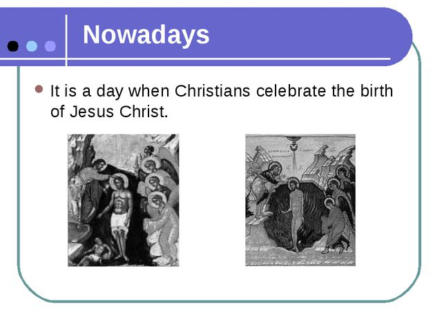 Nowadays It is a day when Christians celebrate the birth of Jesus Christ.