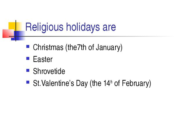 Religious holidays are Christmas (the7th of January) Easter Shrovetide St.Val...