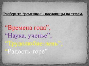 """""""Времена года"""", """"Наука, ученье"""", """"Трудолюбие-лень"""", """"Радость-горе"""" Разберите"""