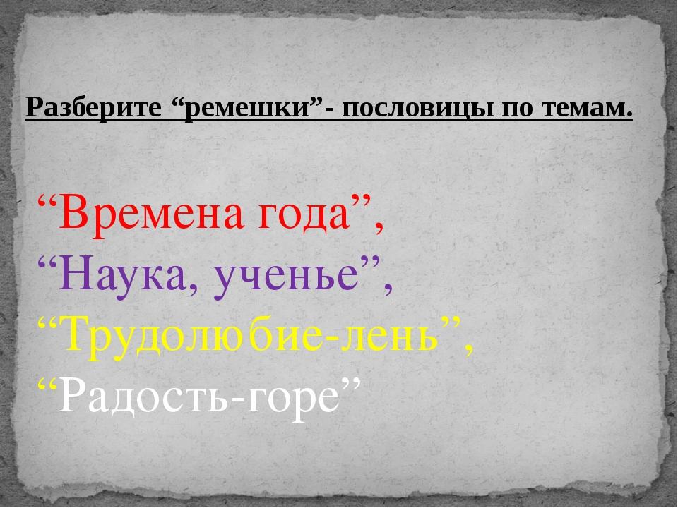 """""""Времена года"""", """"Наука, ученье"""", """"Трудолюбие-лень"""", """"Радость-горе"""" Разберите..."""