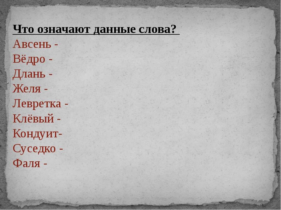 Что означают данные слова? Авсень - Вёдро - Длань - Желя - Левретка - Клёвый...