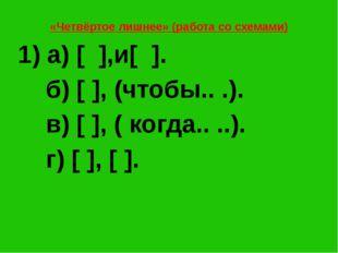 «Четвёртое лишнее» (работа со схемами) 1) а) [ ],и[ ]. б) [ ], (чтобы.. .). в