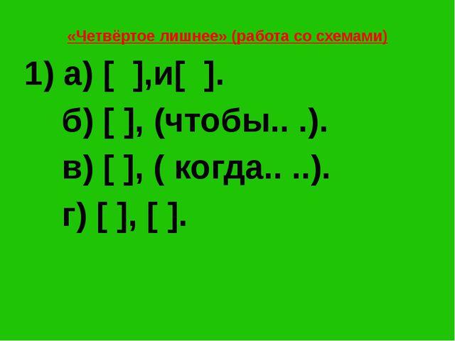 «Четвёртое лишнее» (работа со схемами) 1) а) [ ],и[ ]. б) [ ], (чтобы.. .). в...