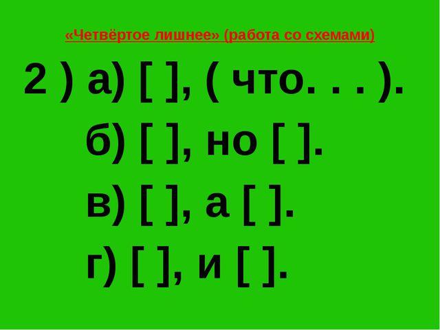 «Четвёртое лишнее» (работа со схемами) 2 ) а) [ ], ( что. . . ). б) [ ], но [...