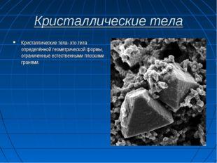 Кристаллические тела Кристаллические тела- это тела определённой геометрическ