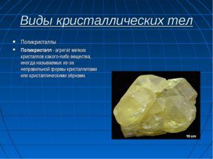Виды кристаллических тел Поликристаллы Поликристалл - агрегат мелких кристалл