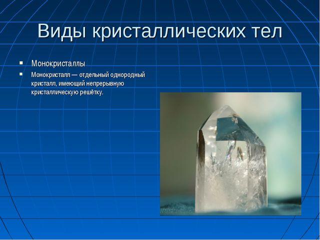 Виды кристаллических тел Монокристаллы Монокристалл— отдельный однородный кр...