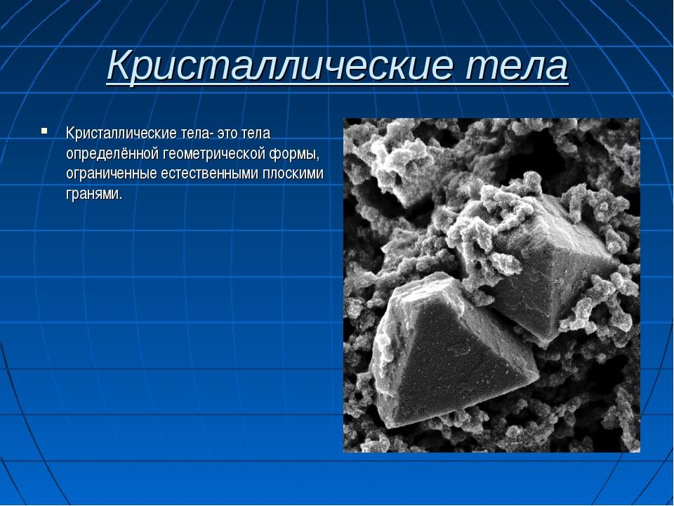 Кристаллические тела Кристаллические тела- это тела определённой геометрическ...