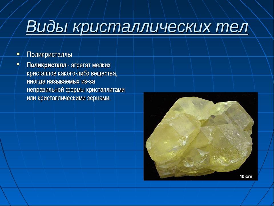 Виды кристаллических тел Поликристаллы Поликристалл - агрегат мелких кристалл...