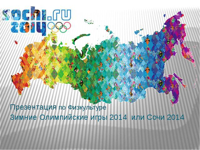Зимние Олимпийские игры 2014 или Сочи 2014 Презентация по Физкультуре
