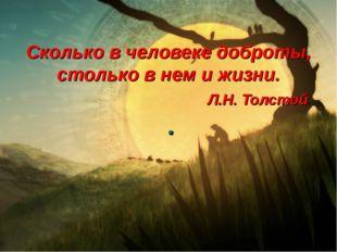 Сколько в человеке доброты, столько в нем и жизни. Л.Н. Толстой. .