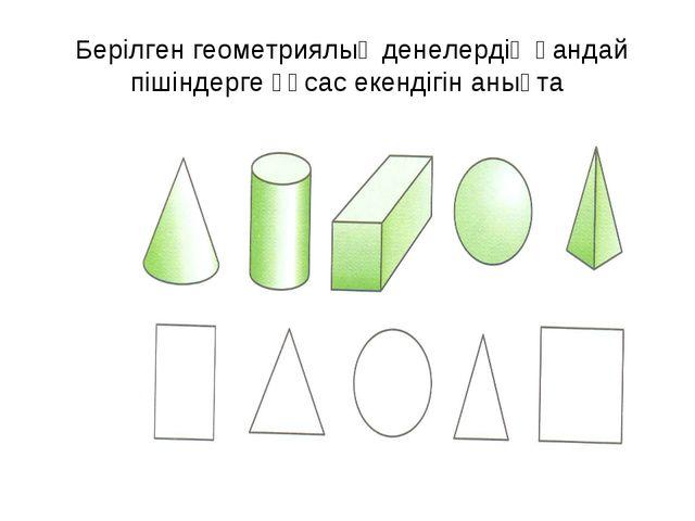 Берілген геометриялық денелердің қандай пішіндерге ұқсас екендігін анықта