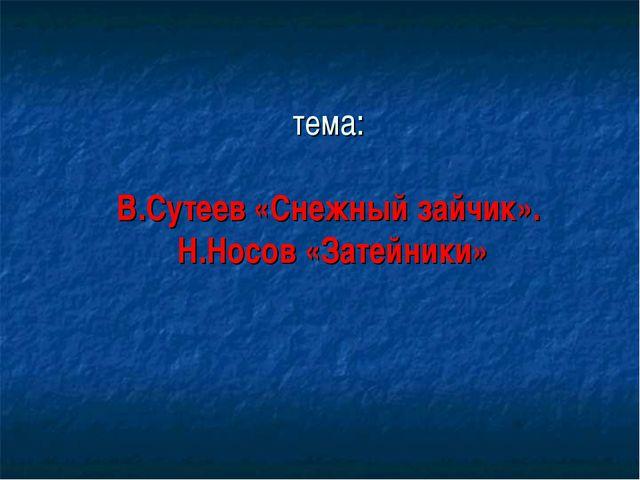 тема: В.Сутеев «Снежный зайчик». Н.Носов «Затейники»