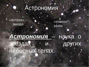 Астрономия – наука о звёздах и других небесных телах. Астрономия «Астрон» –