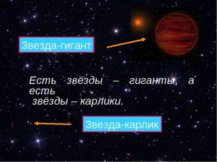 Есть звёзды – гиганты, а есть звёзды – карлики. Звезда-карлик Звезда-гигант