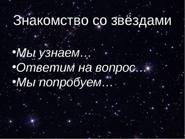 Знакомство со звёздами Мы узнаем… Ответим на вопрос… Мы попробуем…